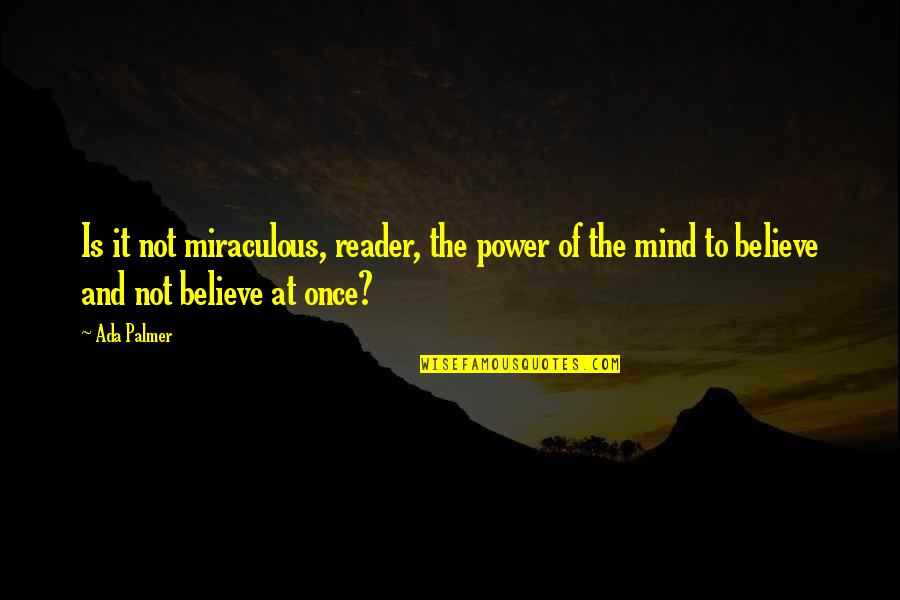 Miracles Not Happening Quotes By Ada Palmer: Is it not miraculous, reader, the power of