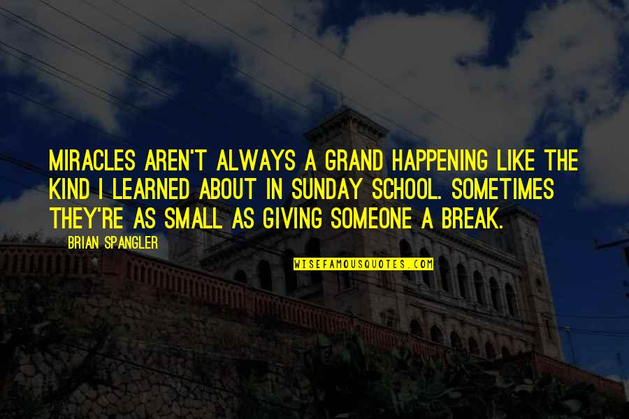 Miracles Not Happening Quotes By Brian Spangler: Miracles aren't always a grand happening like the