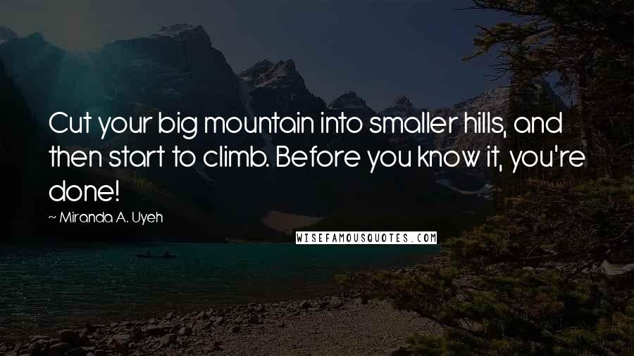 Miranda A. Uyeh quotes: Cut your big mountain into smaller hills, and then start to climb. Before you know it, you're done!