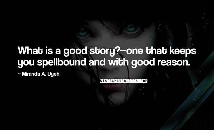 Miranda A. Uyeh quotes: What is a good story?--one that keeps you spellbound and with good reason.