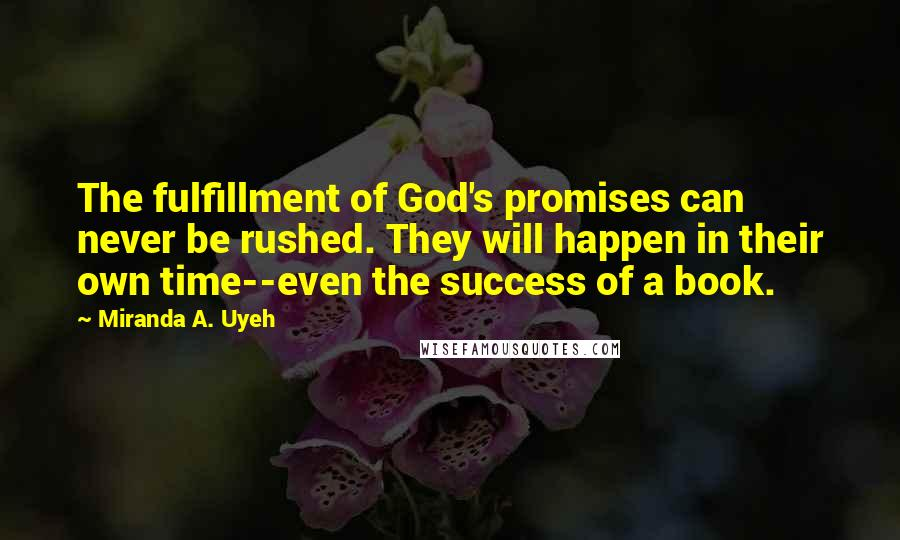 Miranda A. Uyeh quotes: The fulfillment of God's promises can never be rushed. They will happen in their own time--even the success of a book.