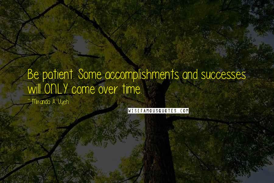 Miranda A. Uyeh quotes: Be patient. Some accomplishments and successes will ONLY come over time.
