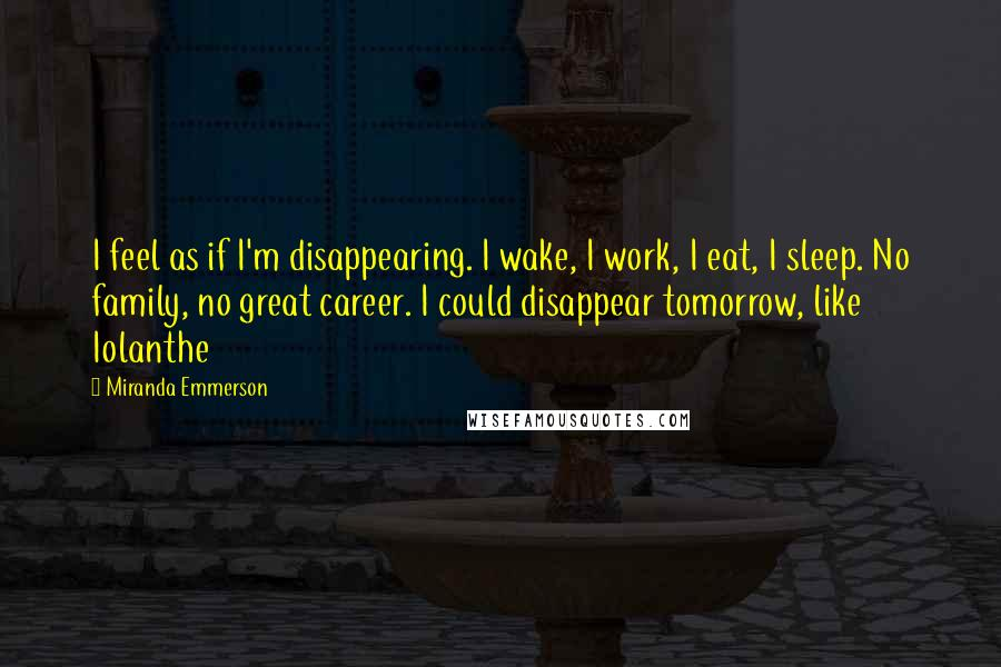 Miranda Emmerson quotes: I feel as if I'm disappearing. I wake, I work, I eat, I sleep. No family, no great career. I could disappear tomorrow, like Iolanthe