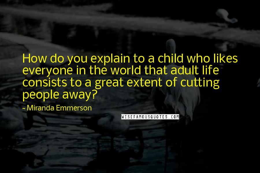 Miranda Emmerson quotes: How do you explain to a child who likes everyone in the world that adult life consists to a great extent of cutting people away?