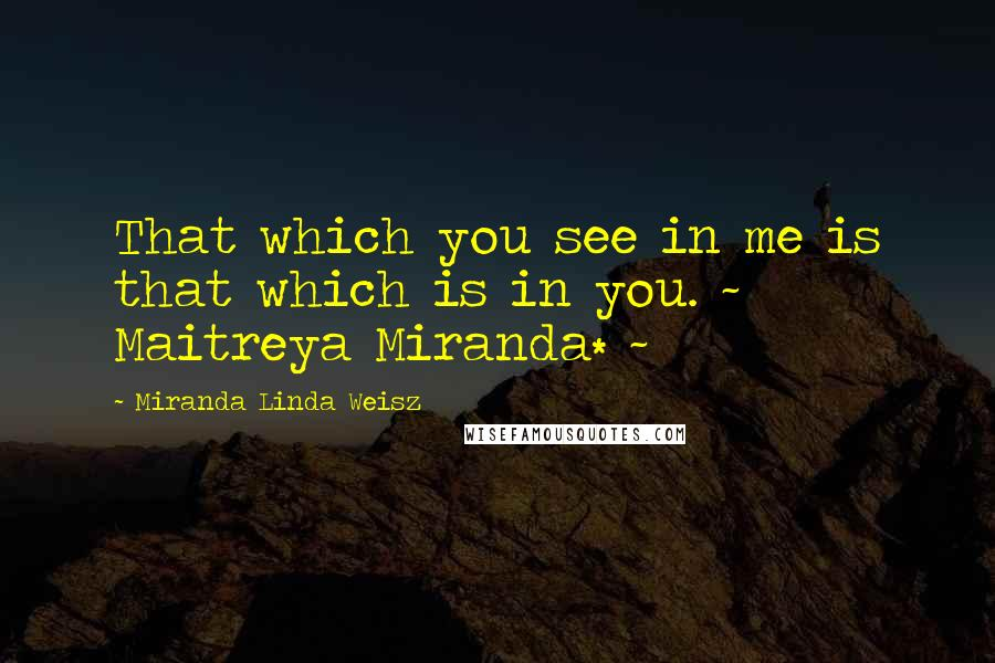 Miranda Linda Weisz quotes: That which you see in me is that which is in you. ~ Maitreya Miranda* ~