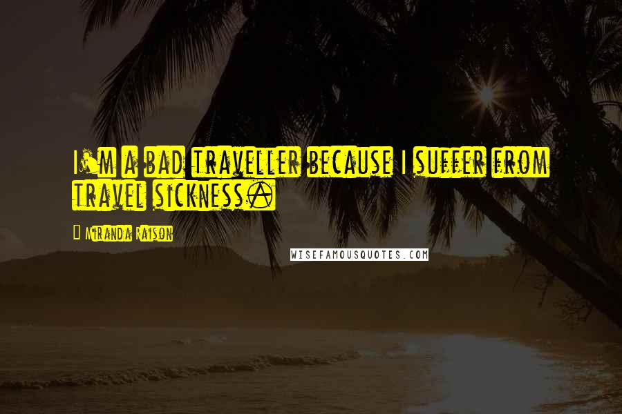 Miranda Raison quotes: I'm a bad traveller because I suffer from travel sickness.