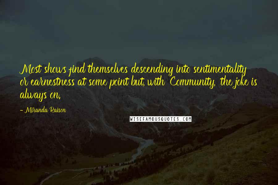 Miranda Raison quotes: Most shows find themselves descending into sentimentality or earnestness at some point but, with 'Community,' the joke is always on.