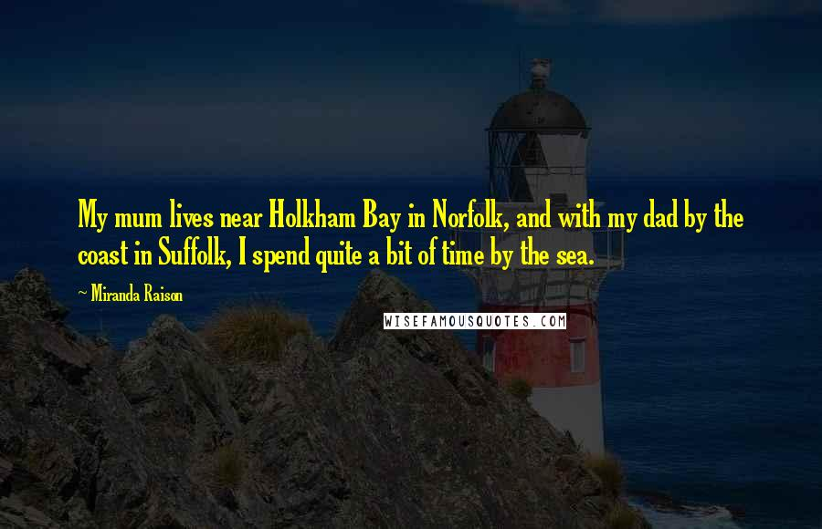 Miranda Raison quotes: My mum lives near Holkham Bay in Norfolk, and with my dad by the coast in Suffolk, I spend quite a bit of time by the sea.