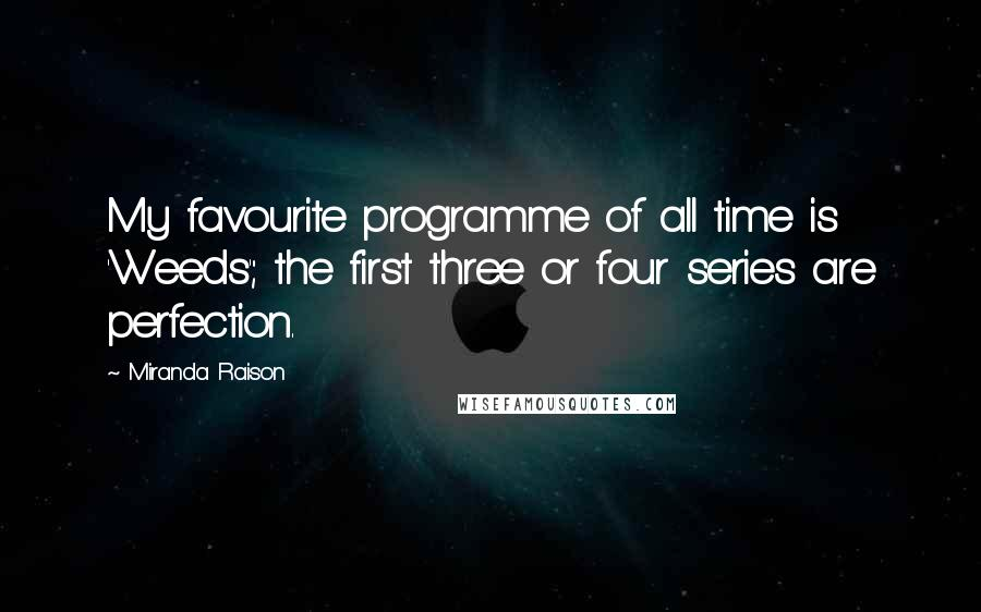 Miranda Raison quotes: My favourite programme of all time is 'Weeds'; the first three or four series are perfection.