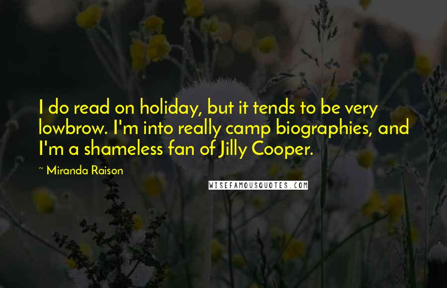 Miranda Raison quotes: I do read on holiday, but it tends to be very lowbrow. I'm into really camp biographies, and I'm a shameless fan of Jilly Cooper.