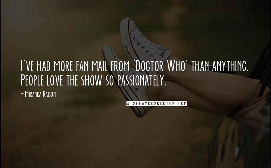 Miranda Raison quotes: I've had more fan mail from 'Doctor Who' than anything. People love the show so passionately.