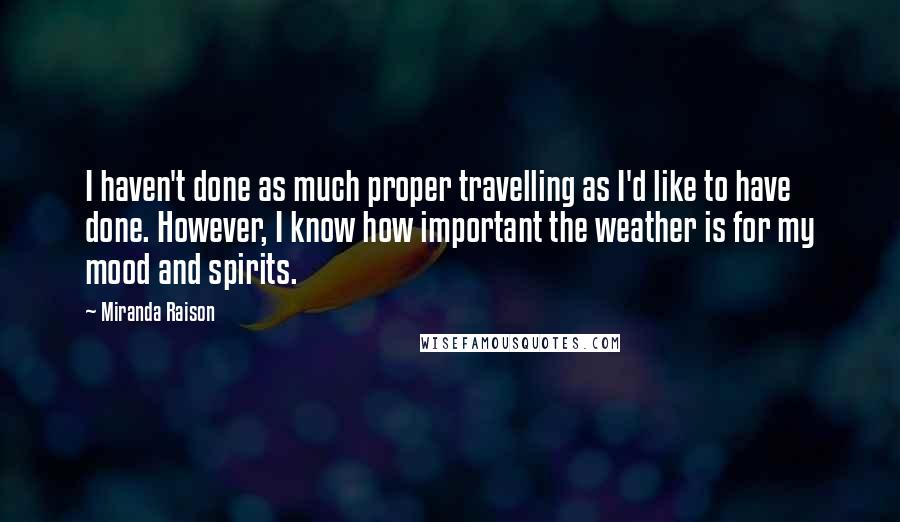 Miranda Raison quotes: I haven't done as much proper travelling as I'd like to have done. However, I know how important the weather is for my mood and spirits.