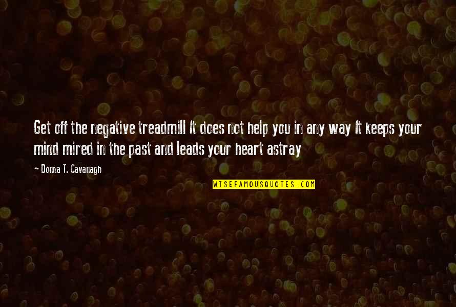 Mired Quotes By Donna T. Cavanagh: Get off the negative treadmill It does not