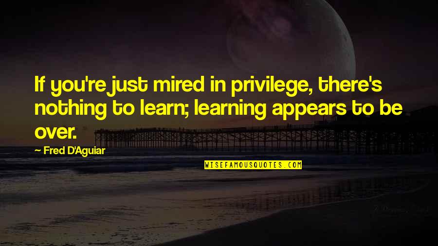 Mired Quotes By Fred D'Aguiar: If you're just mired in privilege, there's nothing