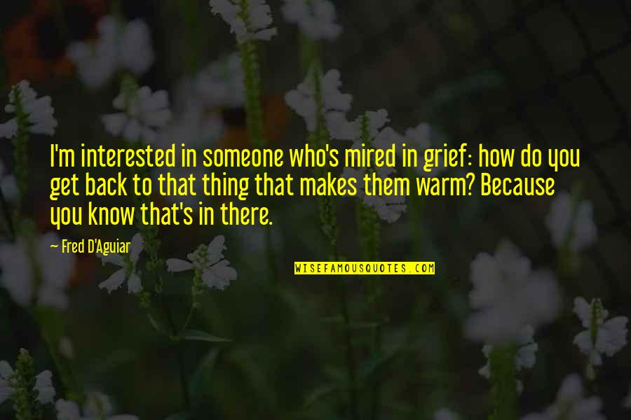 Mired Quotes By Fred D'Aguiar: I'm interested in someone who's mired in grief:
