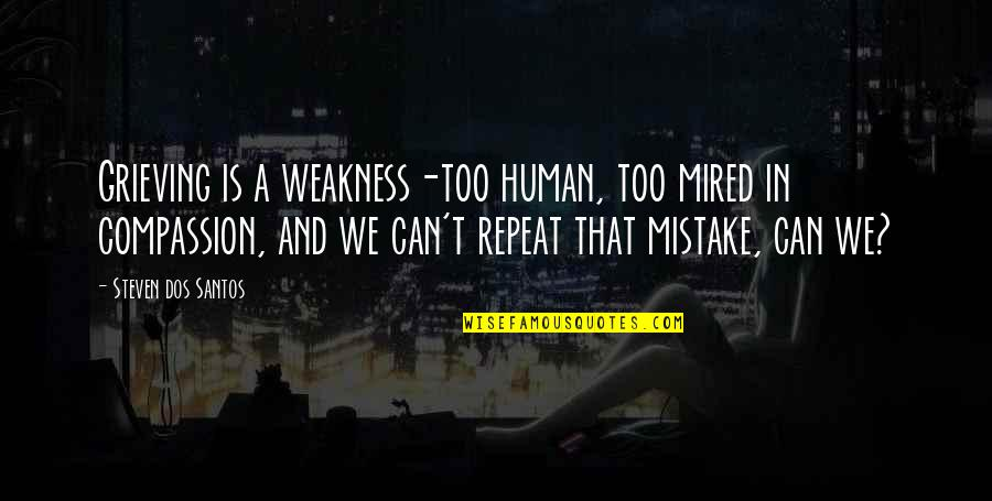 Mired Quotes By Steven Dos Santos: Grieving is a weakness-too human, too mired in