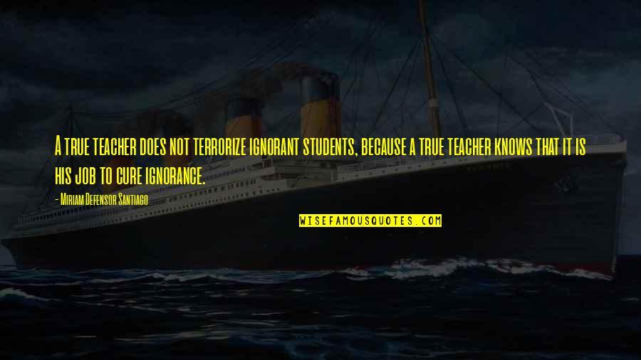 Miriam Defensor Quotes By Miriam Defensor Santiago: A true teacher does not terrorize ignorant students,