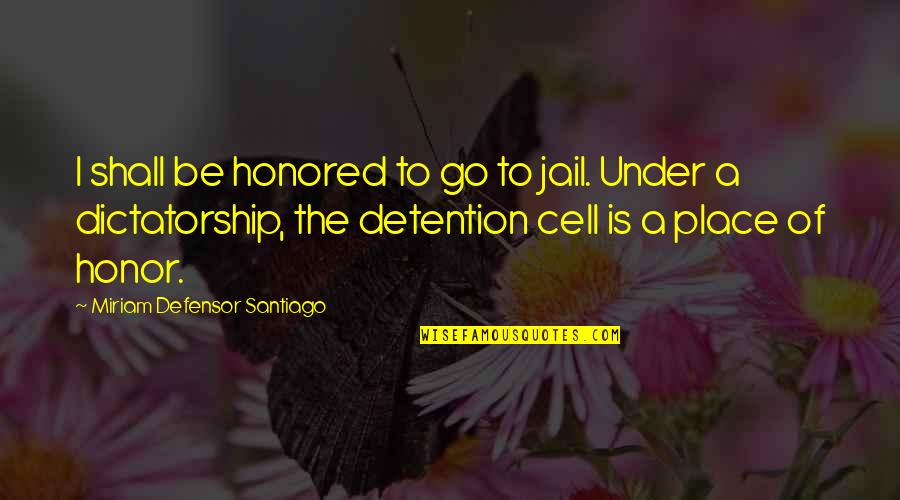Miriam Defensor Quotes By Miriam Defensor Santiago: I shall be honored to go to jail.