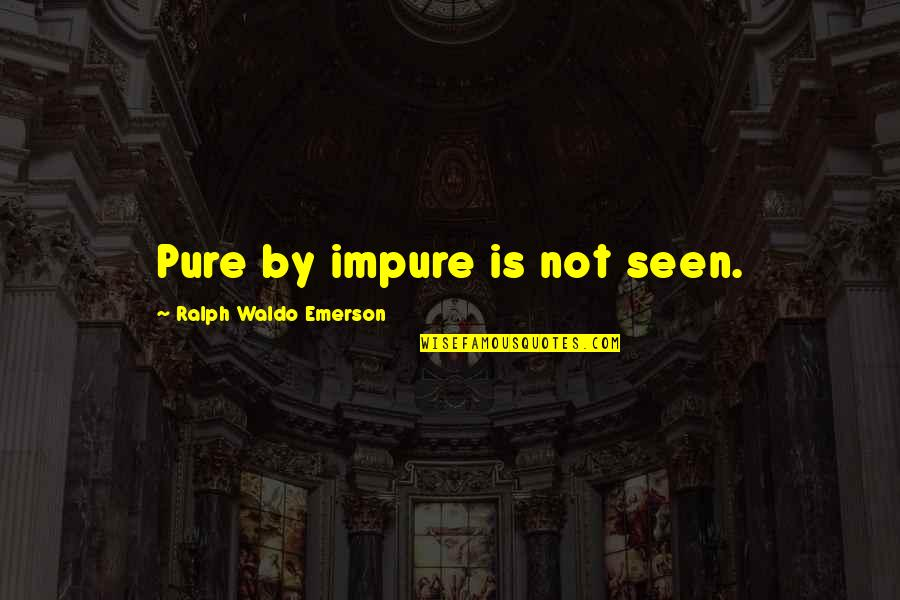 Miriam Funny Quotes By Ralph Waldo Emerson: Pure by impure is not seen.