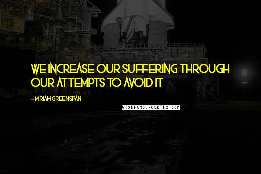 Miriam Greenspan quotes: We increase our suffering through our attempts to avoid it