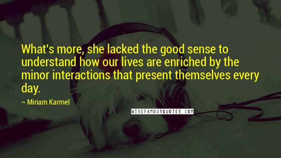 Miriam Karmel quotes: What's more, she lacked the good sense to understand how our lives are enriched by the minor interactions that present themselves every day.