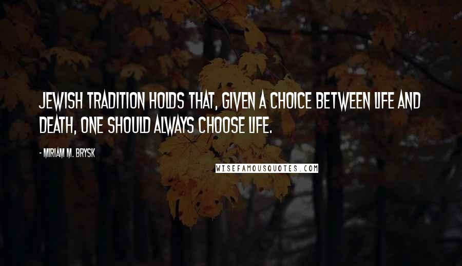 Miriam M. Brysk quotes: Jewish tradition holds that, given a choice between life and death, one should always choose life.