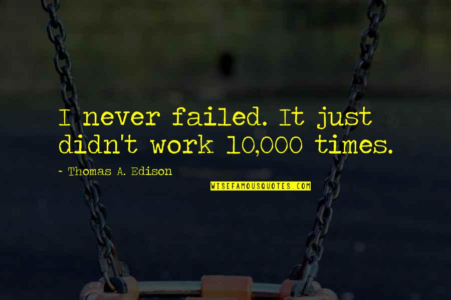 Mirjam's Quotes By Thomas A. Edison: I never failed. It just didn't work 10,000
