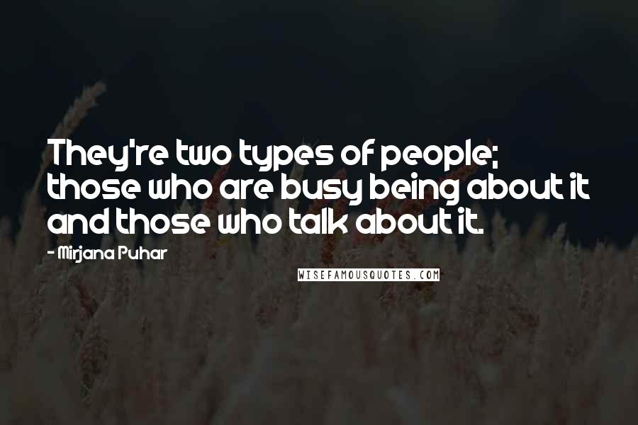 Mirjana Puhar quotes: They're two types of people; those who are busy being about it and those who talk about it.