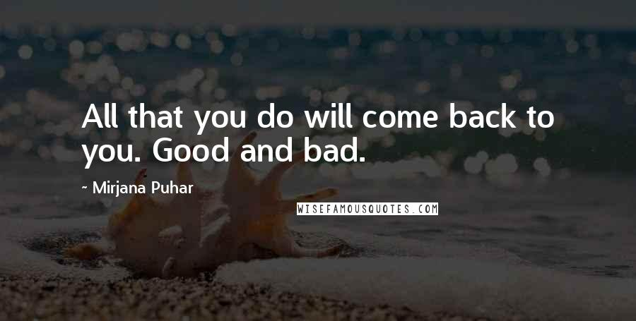 Mirjana Puhar quotes: All that you do will come back to you. Good and bad.