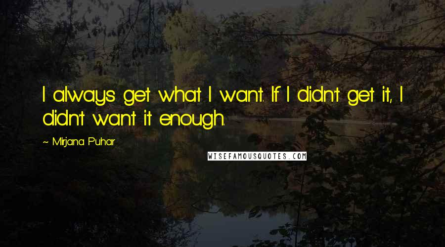 Mirjana Puhar quotes: I always get what I want. If I didn't get it, I didn't want it enough.