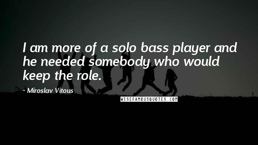 Miroslav Vitous quotes: I am more of a solo bass player and he needed somebody who would keep the role.
