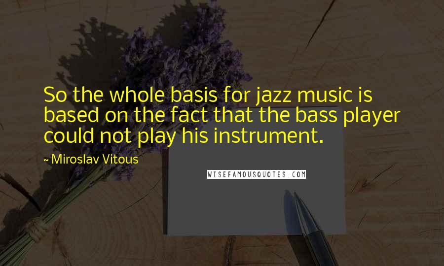 Miroslav Vitous quotes: So the whole basis for jazz music is based on the fact that the bass player could not play his instrument.