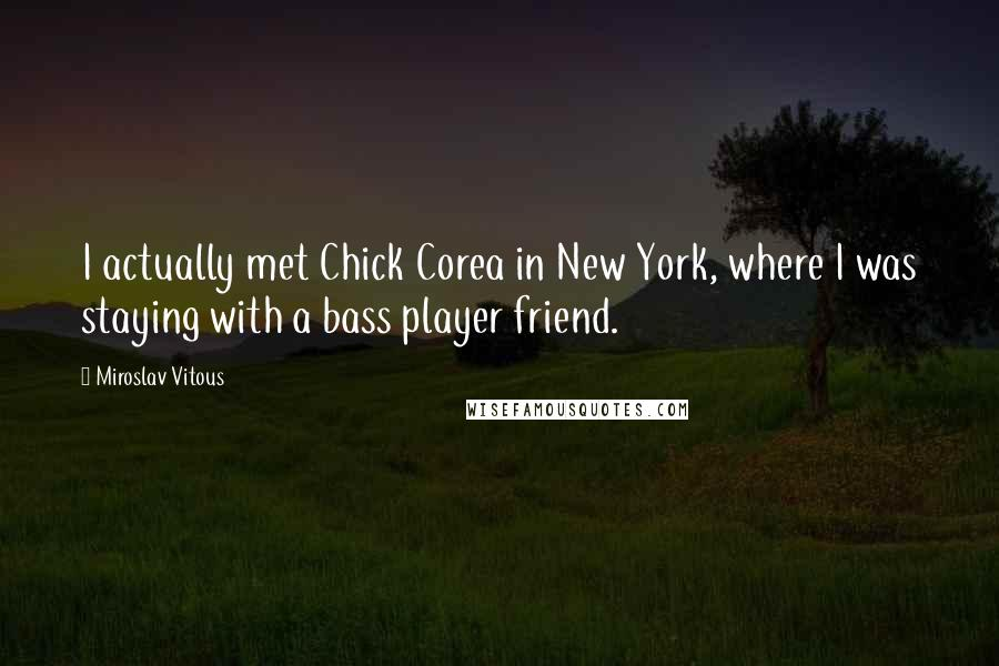 Miroslav Vitous quotes: I actually met Chick Corea in New York, where I was staying with a bass player friend.