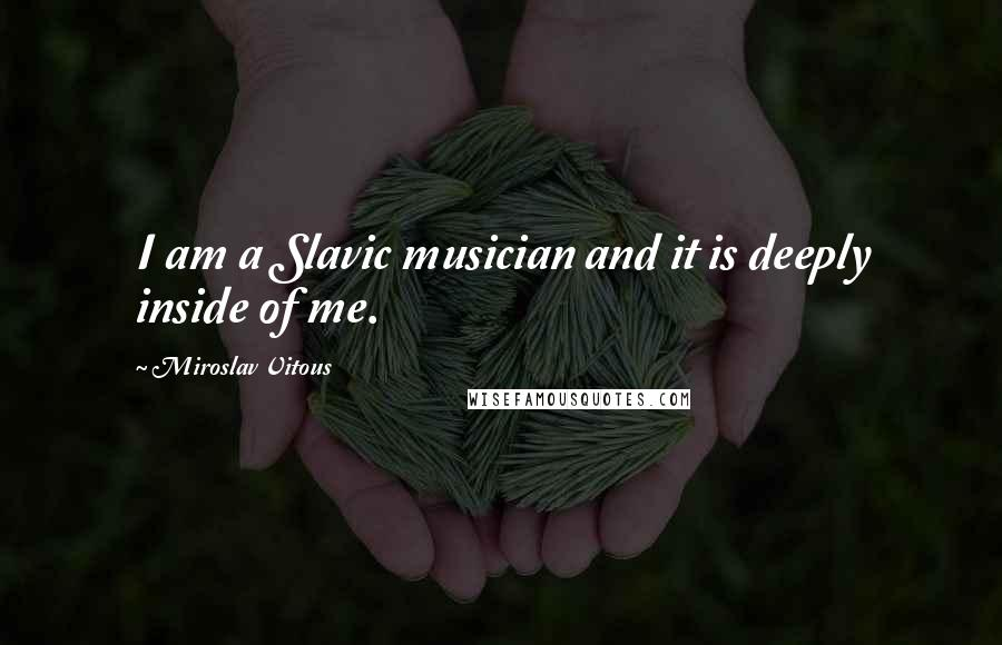 Miroslav Vitous quotes: I am a Slavic musician and it is deeply inside of me.