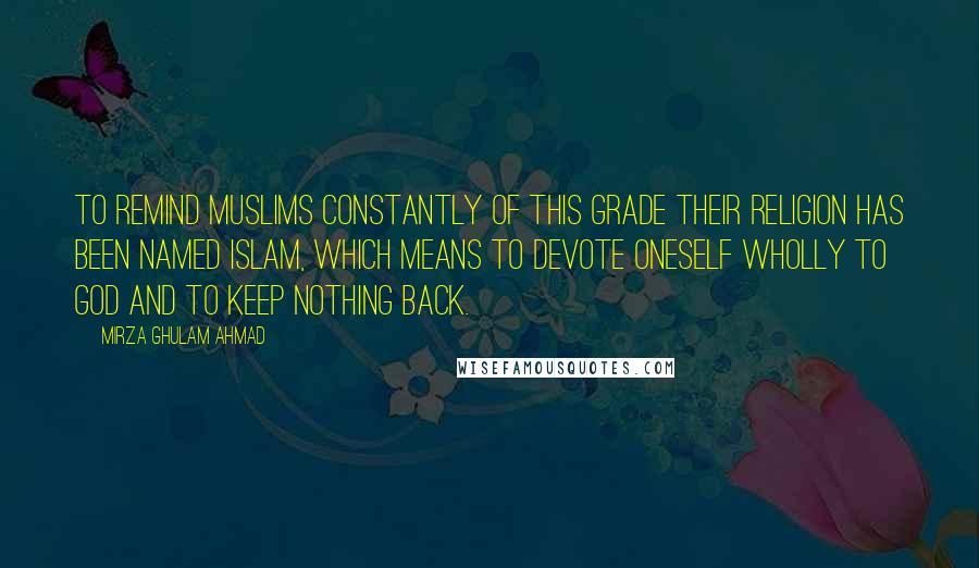 Mirza Ghulam Ahmad quotes: To remind Muslims constantly of this grade their religion has been named Islam, which means to devote oneself wholly to God and to keep nothing back.
