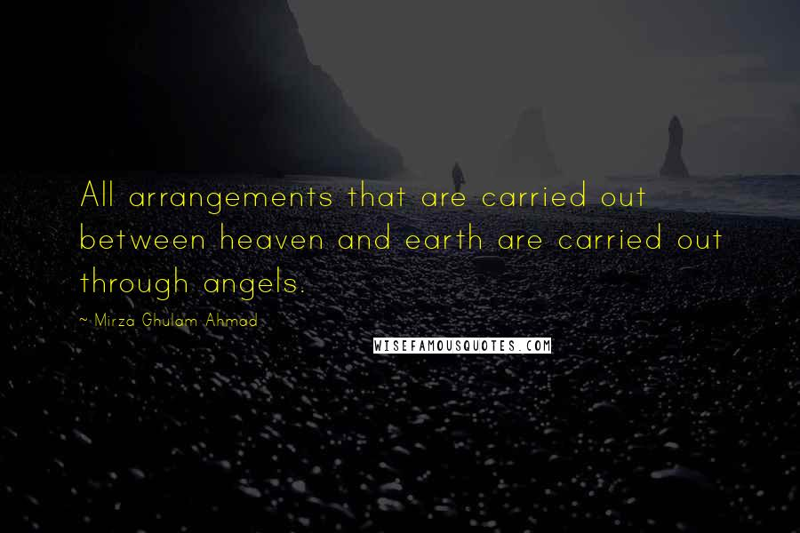 Mirza Ghulam Ahmad quotes: All arrangements that are carried out between heaven and earth are carried out through angels.