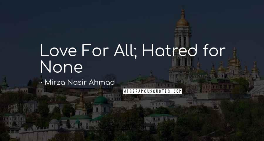 Mirza Nasir Ahmad quotes: Love For All; Hatred for None