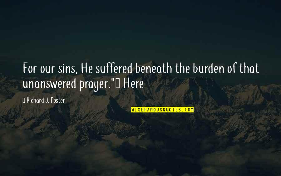 Misaki Takahashi Quotes By Richard J. Foster: For our sins, He suffered beneath the burden
