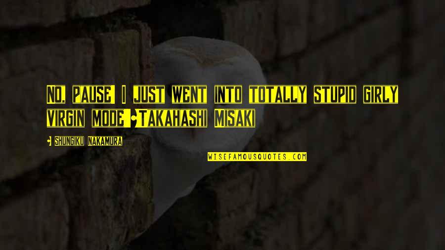 Misaki Takahashi Quotes By Shungiku Nakamura: No, pause! I just went into totally stupid