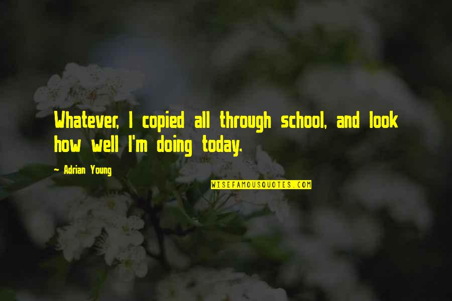 Misapplies Quotes By Adrian Young: Whatever, I copied all through school, and look