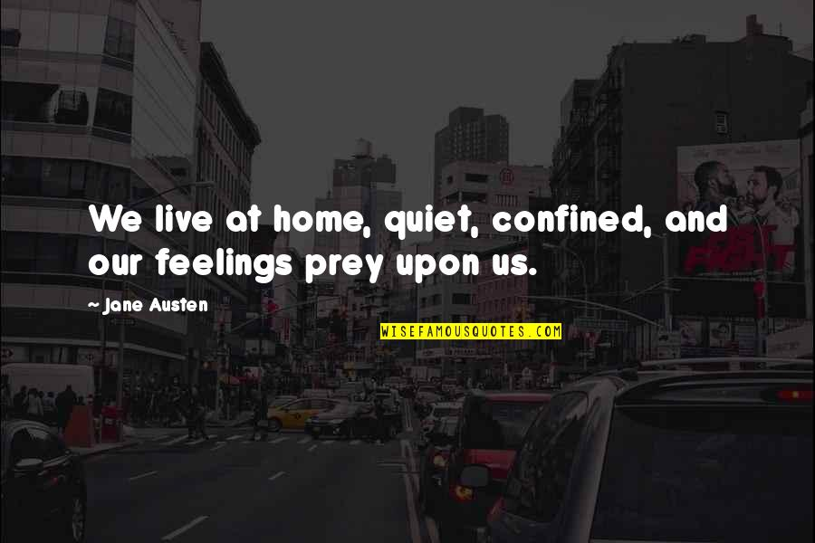 Misapplies Quotes By Jane Austen: We live at home, quiet, confined, and our