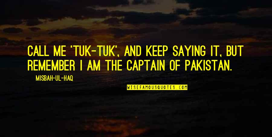 Misbah Ul Haq Quotes By Misbah-ul-Haq: Call me 'Tuk-Tuk', and keep saying it, but
