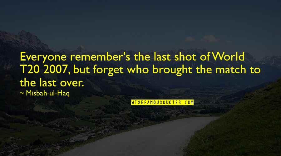 Misbah Ul Haq Quotes By Misbah-ul-Haq: Everyone remember's the last shot of World T20