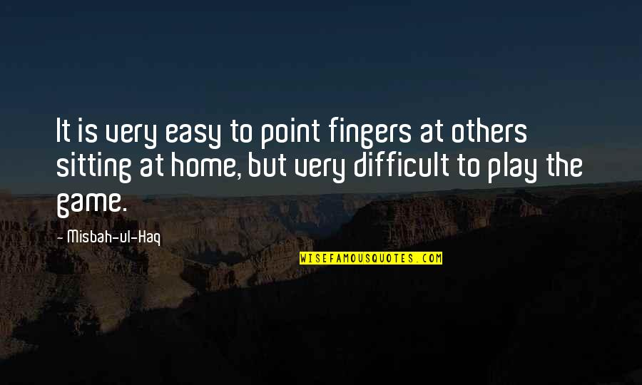 Misbah Ul Haq Quotes By Misbah-ul-Haq: It is very easy to point fingers at