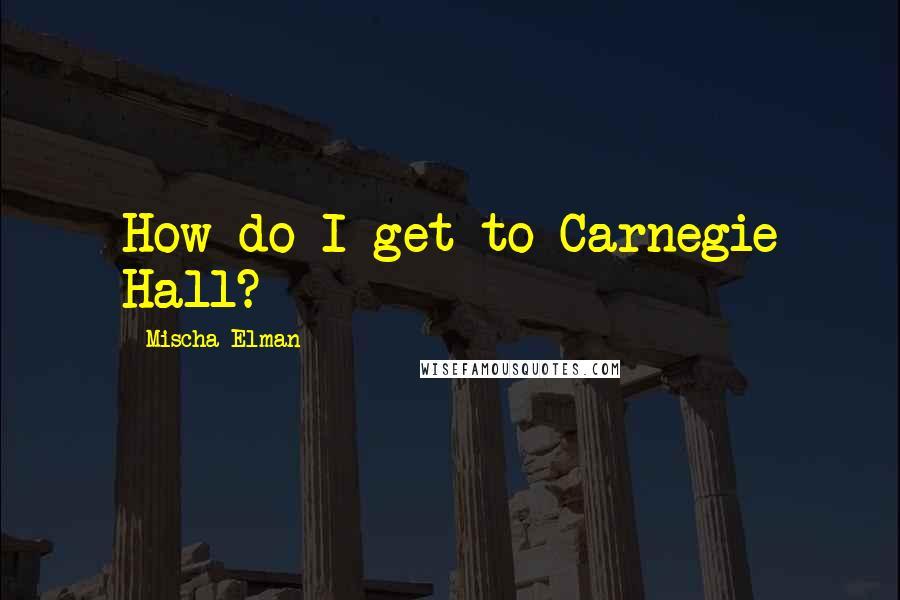Mischa Elman quotes: How do I get to Carnegie Hall?