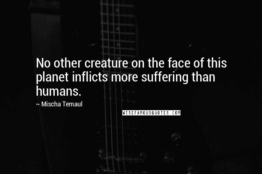 Mischa Temaul quotes: No other creature on the face of this planet inflicts more suffering than humans.