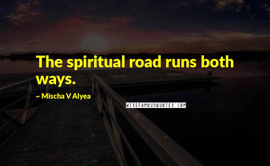 Mischa V Alyea quotes: The spiritual road runs both ways.