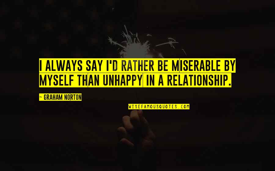 Miserable Relationship Quotes By Graham Norton: I always say I'd rather be miserable by