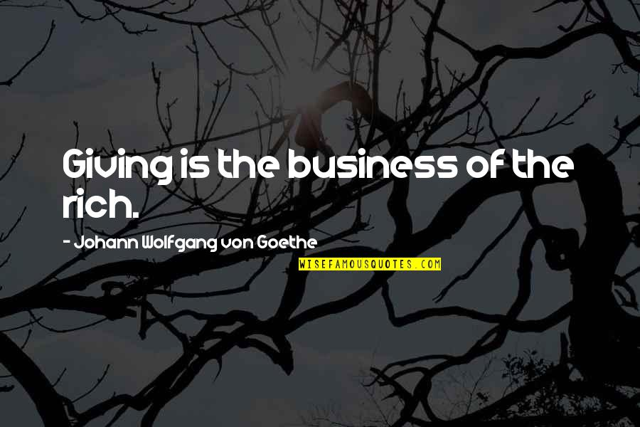 Miserandino Quotes By Johann Wolfgang Von Goethe: Giving is the business of the rich.
