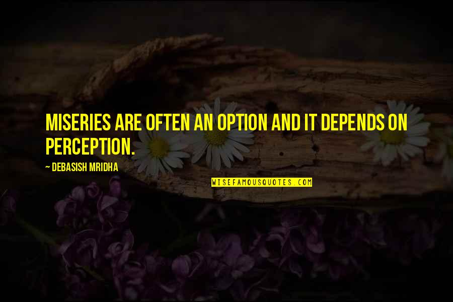 Miseries Of Life Quotes By Debasish Mridha: Miseries are often an option and it depends